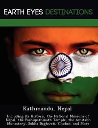 Kathmandu, Nepal: Including Its History, the National Museum of Nepal, the Pashupathinath Temple, the Amitabh Monastery, Sobha Baghwati, Chobar, and More by Sam Night