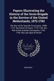 Papers Illustrating the History of the Scots Brigade in the Service of the United Netherlands, 1572-1782 by John Scot