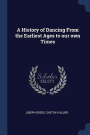 A History of Dancing from the Earliest Ages to Our Own Times by Joseph Grego