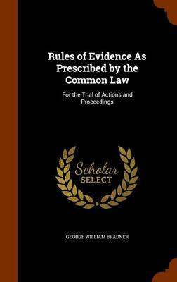 Rules of Evidence as Prescribed by the Common Law by George William Bradner