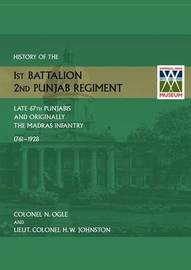 History of the 1st Battalion, 2nd Punjab Regiment Late, 67th Punjabis, and Originally, 7th Madras Infantry 1761-1928 by N Ogle