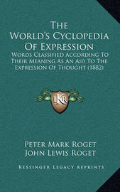 The World's Cyclopedia of Expression: Words Classified According to Their Meaning as an Aid to the Expression of Thought (1882) by John Lewis Roget