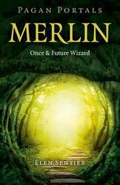 Pagan Portals - Merlin: Once and Future Wizard by Elen Sentier