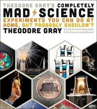 Theodore Gray's Completely Mad Science by Theodore Gray