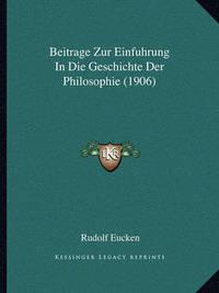 Beitrage Zur Einfuhrung in Die Geschichte Der Philosophie (1906) by Rudolf Eucken