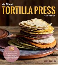 The Ultimate Tortilla Press Cookbook by Dotty Griffith image