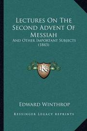 Lectures on the Second Advent of Messiah: And Other Important Subjects (1843) by Edward Winthrop