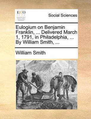 Eulogium on Benjamin Franklin, ... Delivered March 1, 1791, in Philadelphia, ... by William Smith, ... by William Smith