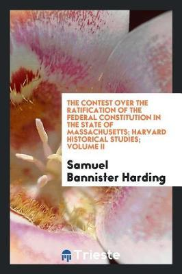The Contest Over the Ratification of the Federal Constitution in the State of Massachusetts; Harvard Historical Studies; Volume II by Samuel Bannister Harding image