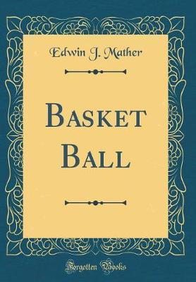 Basket Ball (Classic Reprint) by Edwin J Mather