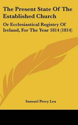 The Present State Of The Established Church: Or Ecclesiastical Registry Of Ireland, For The Year 1814 (1814) by Samuel Percy Lea image