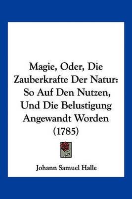 Magie, Oder, Die Zauberkrafte Der Natur: So Auf Den Nutzen, Und Die Belustigung Angewandt Worden (1785) by Johann Samuel Halle