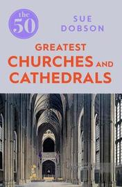 The 50 Greatest Churches and Cathedrals by Sue Dobson