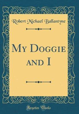 My Doggie and I (Classic Reprint) by Robert Michael Ballantyne