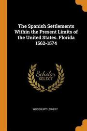 The Spanish Settlements Within the Present Limits of the United States. Florida 1562-1574 by Woodbury Lowery