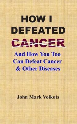How I Defeated Cancer by John Mark Volkots
