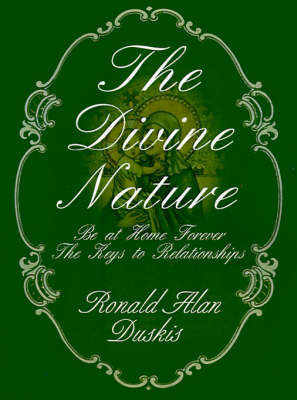 The Divine Nature: Be at Home Forever/The Keys to Relationships by Ronald Alan Duskis, D.C., B.A.