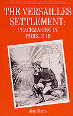 The Versailles Settlement: Peacemaking in Paris, 1919 by Alan Sharp
