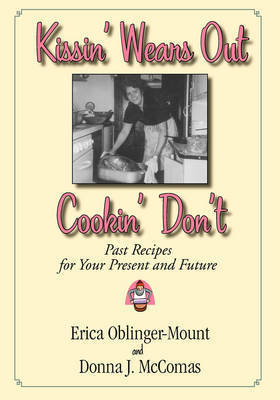 Kissin' Wears Out, Cookin' Don't: Past Recipes for Your Present and Future by Erica Bblinger-Mount