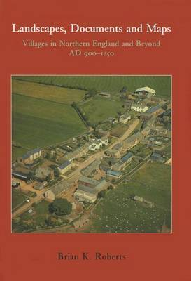 Landscapes, Documents and Maps: Villages in Northern England and Beyond, AD 900-1250 by Brian K. Roberts