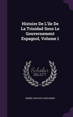 Histoire de L'Ile de La Trinidad Sous Le Gouvernement Espagnol, Volume 1 by Pierre-Gustave-Louis Borde image