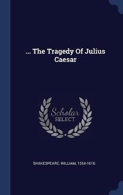 ... the Tragedy of Julius Caesar by William Shakespeare