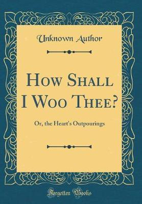 How Shall I Woo Thee? by Unknown Author