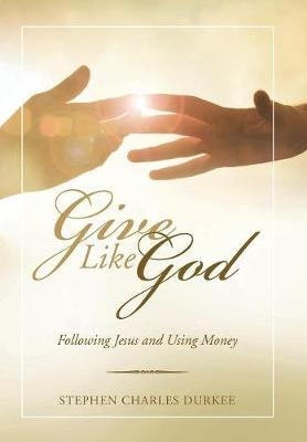 Give Like God by Stephen Charles Durkee