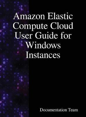 Amazon Elastic Compute Cloud User Guide for Windows Instances by Documentation Team
