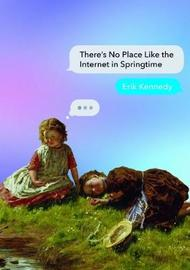 There's No Place Like the Internet in Springtime by Erik Kennedy