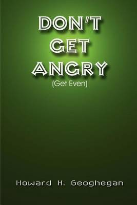 Don't Get Angry: (Get Even) by Howard X. Geoghegan