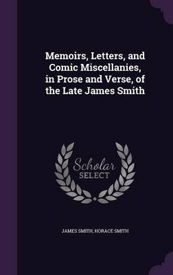 Memoirs, Letters, and Comic Miscellanies, in Prose and Verse, of the Late James Smith by James Smith