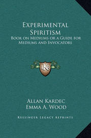 Experimental Spiritism: Book on Mediums or a Guide for Mediums and Invocators by Allan Kardec