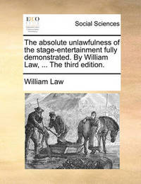 The Absolute Unlawfulness of the Stage-Entertainment Fully Demonstrated. by William Law, ... the Third Edition by William Law