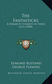The Fantasticks the Fantasticks: A Romantic Comedy in Three Acts (1900) a Romantic Comedy in Three Acts (1900) by Edmond Rostand