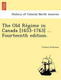 The Old Re Gime in Canada [1653-1763] ... Fourteenth Edition. by Francis Parkman Jr.