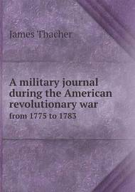 A Military Journal During the American Revolutionary War from 1775 to 1783 by James Thacher