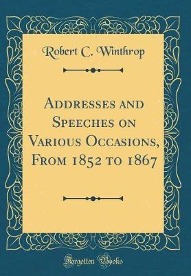 Addresses and Speeches on Various Occasions, from 1852 to 1867 (Classic Reprint) by Robert C Winthrop