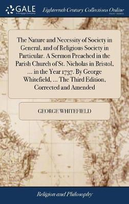 The Nature and Necessity of Society in General, and of Religious Society in Particular. a Sermon Preached in the Parish Church of St. Nicholas in Bristol, ... in the Year 1737. by George Whitefield, ... the Third Edition, Corrected and Amended by George Whitefield image