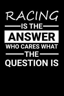Racing is the answer Who Cares what the question is by Darren Sport