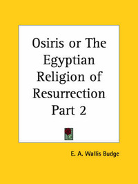 Osiris or the Egyptian Religion of Resurrection: vol. 1 by Sir E.A. Wallis Budge