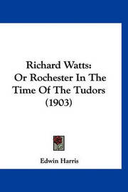 Richard Watts: Or Rochester in the Time of the Tudors (1903) by Edwin Harris