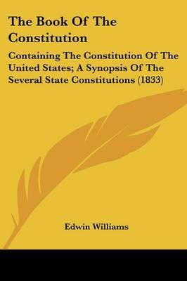 The Book Of The Constitution: Containing The Constitution Of The United States; A Synopsis Of The Several State Constitutions (1833) by Edwin Williams image