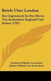 Briefe Uber London: Ein Gegenstuck Zu Des Herrn Von Archenholz England Und Italien (1792) by Friedrich Wilhelm Von Schutz image