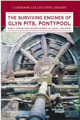 The Surviving Engines of Glyn Pits, Pontypool: Early Steam and Water Power in Local Industry by G. Tilley