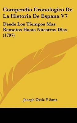 Compendio Cronologico De La Historia De Espana V7: Desde Los Tiempos Mas Remotos Hasta Nuestros Dias (1797) by Joseph Ortiz y Sanz