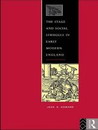 The Stage and Social Struggle in Early Modern England by Jean E Howard