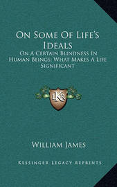 On Some of Life's Ideals: On a Certain Blindness in Human Beings; What Makes a Life Significant by William James