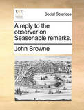 A Reply to the Observer on Seasonable Remarks. by John Browne