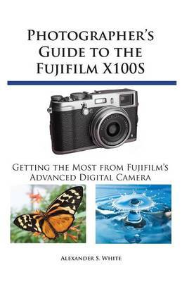 Photographer's Guide to the Fujifilm X100S by Alexander S White